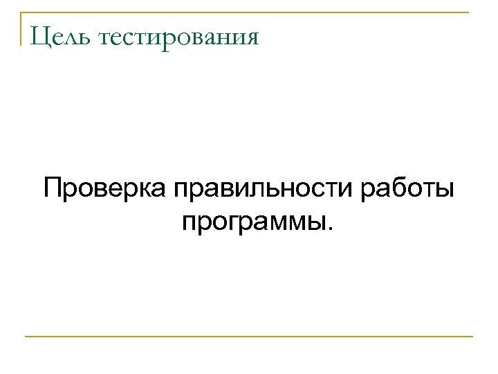 Цель тестирования Проверка правильности работы программы.