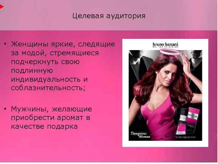 Целевая аудитория • Женщины яркие, следящие за модой, стремящиеся подчеркнуть свою подлинную индивидуальность и