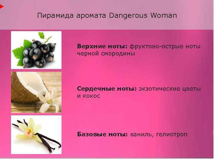 Пирамида аромата Dangerous Woman Верхние ноты: фруктово-острые ноты черной смородины Сердечные ноты: экзотические цветы