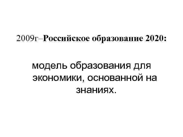 2009 г–Российское образование 2020: модель образования для экономики, основанной на знаниях.