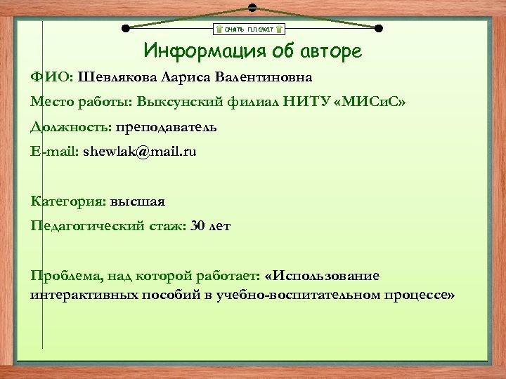 снять плакат Информация об авторе ФИО: Шевлякова Лариса Валентиновна Место работы: Выксунский филиал НИТУ