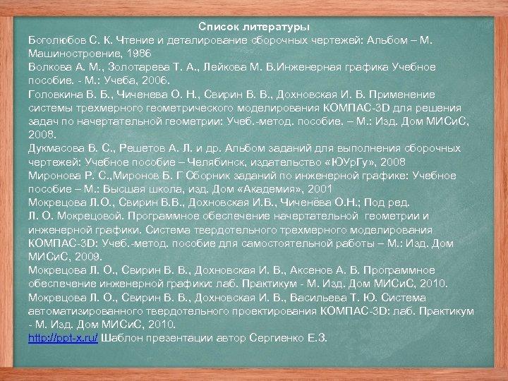 Список литературы Боголюбов С. К. Чтение и деталирование сборочных чертежей: Альбом – М. Машиностроение,