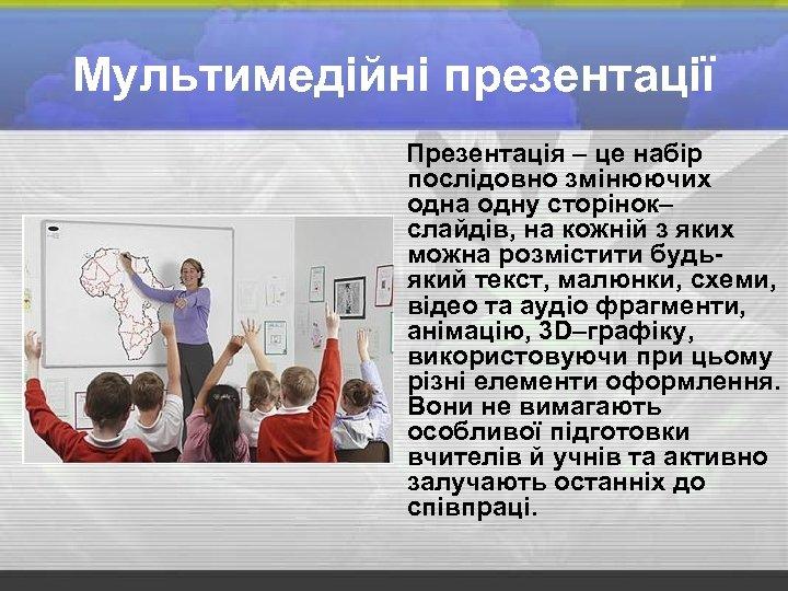 Мультимедійні презентації Презентація – це набір послідовно змінюючих одна одну сторінок– слайдів, на кожній