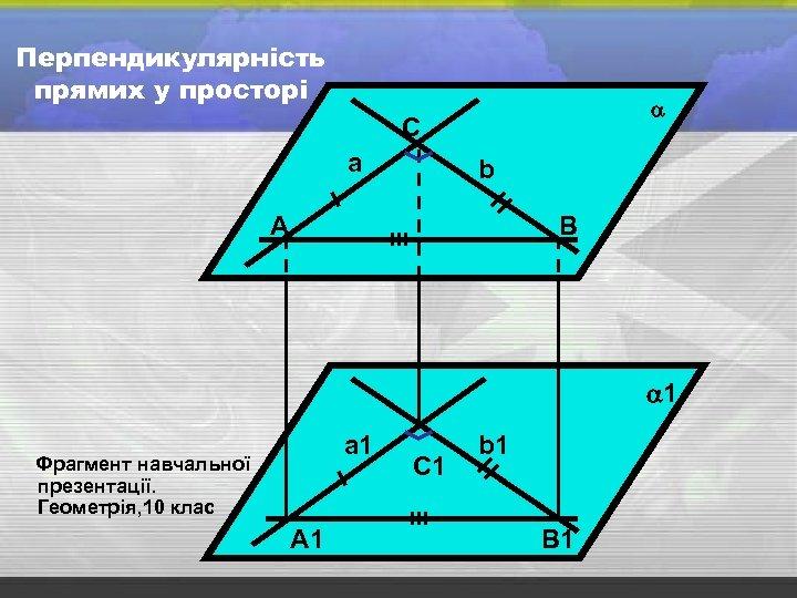 Перпендикулярність прямих у просторі С а b А В 1 а 1 Фрагмент навчальної