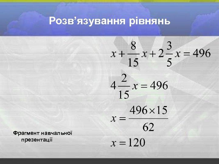 Розв'язування рівнянь Фрагмент навчальної презентації