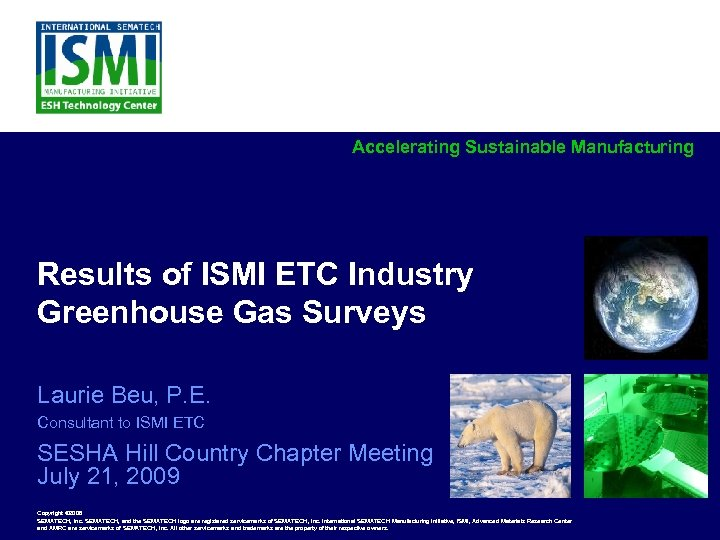 Accelerating Sustainable Manufacturing Results of ISMI ETC Industry Greenhouse Gas Surveys Laurie Beu, P.