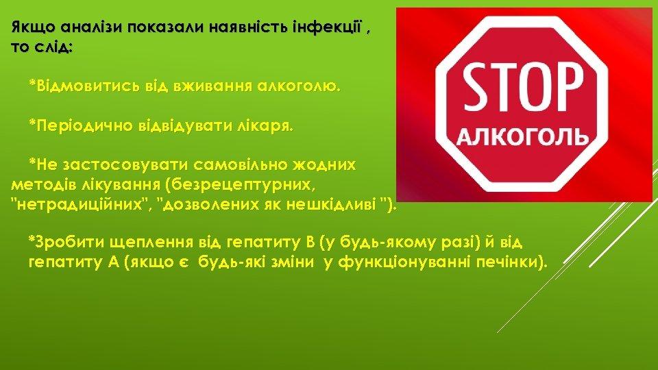 Якщо аналізи показали наявність інфекції , то слід: *Відмовитись від вживання алкоголю. *Періодично відвідувати