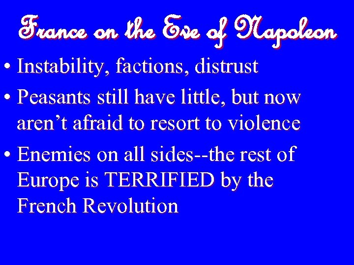 France on the Eve of Napoleon • Instability, factions, distrust • Peasants still have