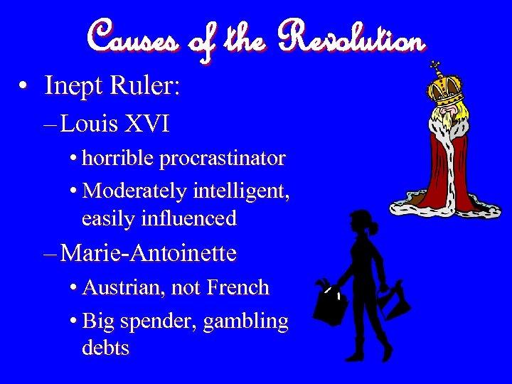 Causes of the Revolution • Inept Ruler: – Louis XVI • horrible procrastinator •
