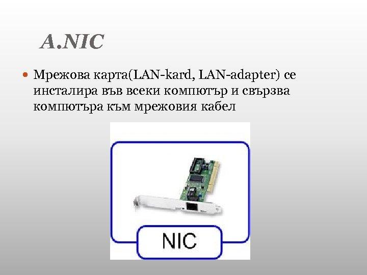 А. NIC Мрежова карта(LAN-kard, LAN-adapter) се инсталира във всеки компютър и свързва компютъра към