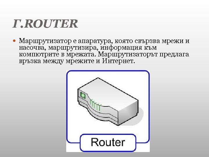 Г. ROUTER Маршрутизатор е апаратура, която свързва мрежи и насочва, маршрутизира, информация към компютрите