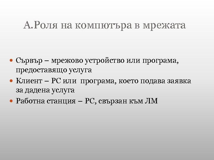 А. Роля на компютъра в мрежата Сървър – мрежово устройство или програма, предоставящо услуга