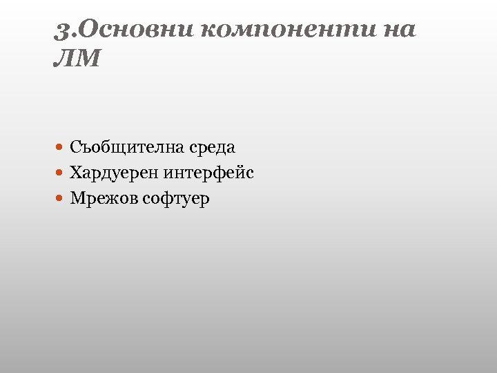 3. Основни компоненти на ЛМ Съобщителна среда Хардуерен интерфейс Мрежов софтуер