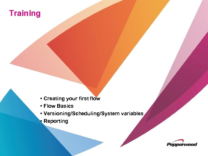 Training • Creating your first flow • Flow Basics • Versioning/Scheduling/System variables • Reporting