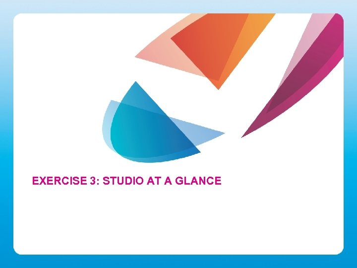 EXERCISE 3: STUDIO AT A GLANCE