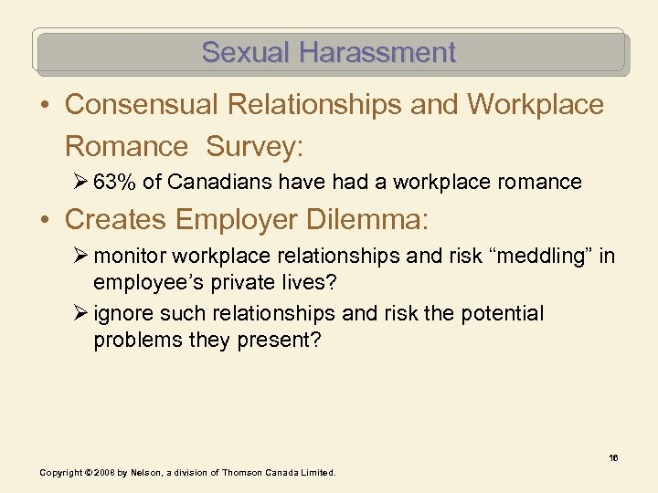 Sexual Harassment • Consensual Relationships and Workplace Romance Survey: Ø 63% of Canadians have