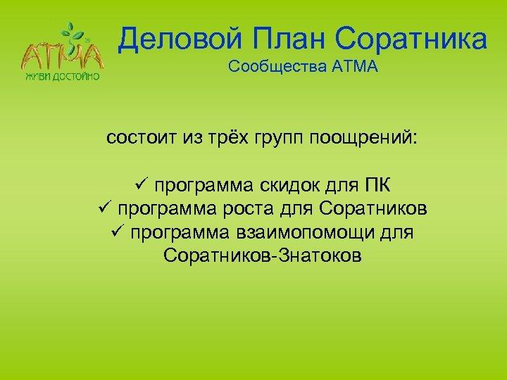 Деловой План Соратника Сообщества АТМА состоит из трёх групп поощрений: ü программа скидок для