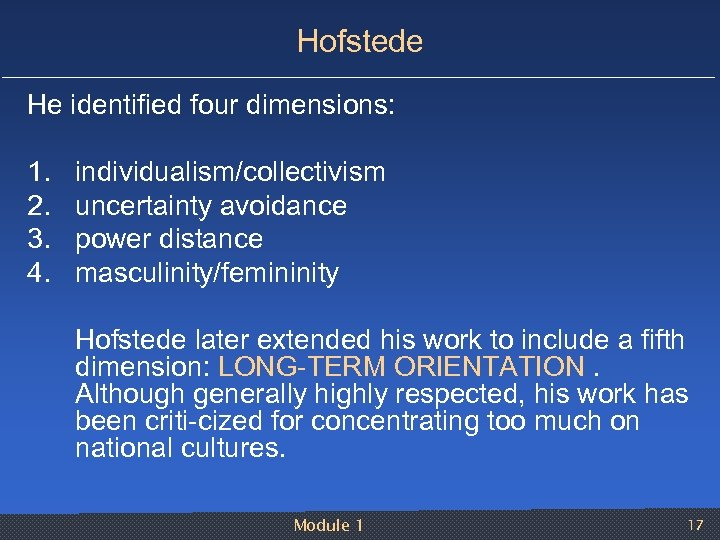Hofstede He identified four dimensions: 1. 2. 3. 4. individualism/collectivism uncertainty avoidance power distance