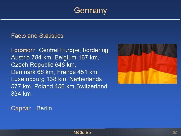 Germany Facts and Statistics Location: Central Europe, bordering Austria 784 km, Belgium 167 km,