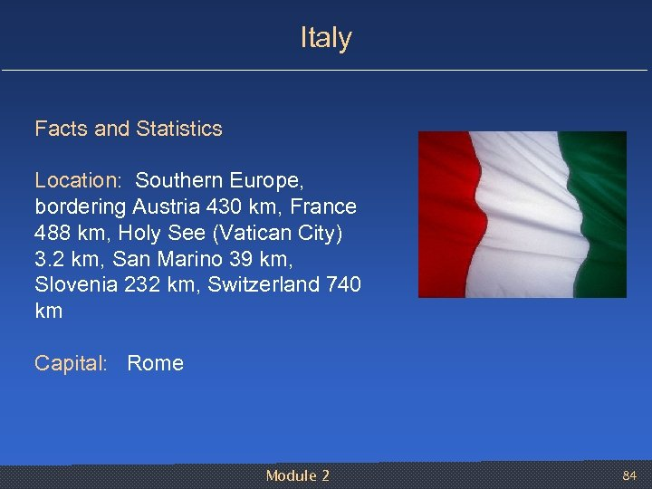 Italy Facts and Statistics Location: Southern Europe, bordering Austria 430 km, France 488 km,