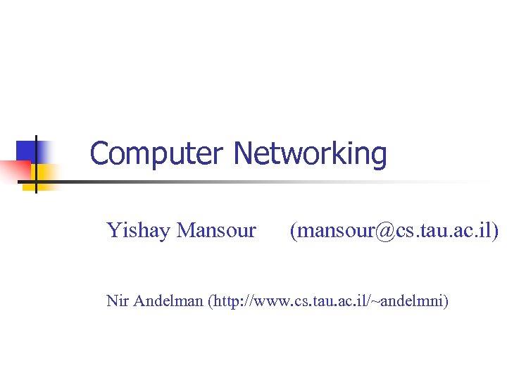 Computer Networking Yishay Mansour (mansour@cs. tau. ac. il) Nir Andelman (http: //www. cs. tau.