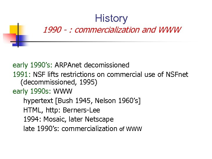 History 1990 - : commercialization and WWW early 1990's: ARPAnet decomissioned 1991: NSF lifts