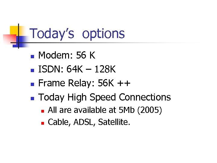 Today's options n n Modem: 56 K ISDN: 64 K – 128 K Frame