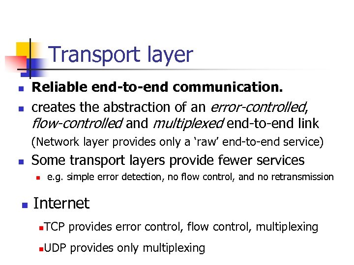 Transport layer n n Reliable end-to-end communication. creates the abstraction of an error-controlled, flow-controlled