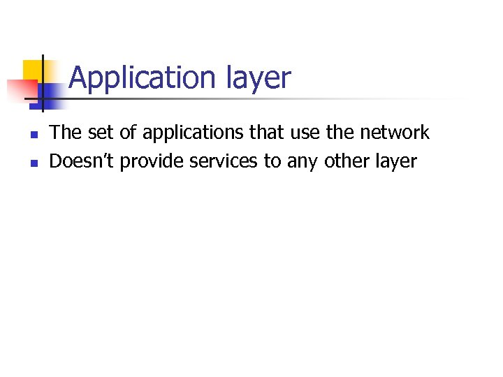 Application layer n n The set of applications that use the network Doesn't provide