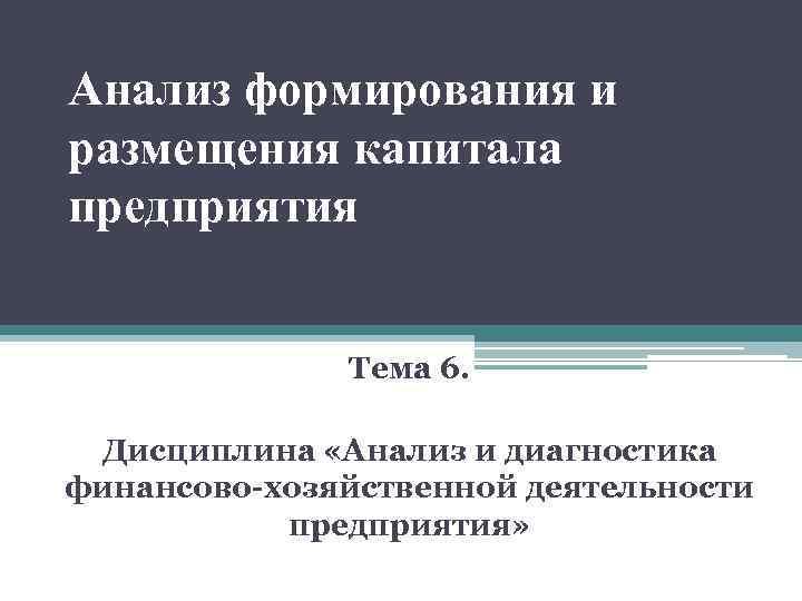 Анализ формирования и размещения капитала предприятия Тема 6. Дисциплина «Анализ и диагностика финансово-хозяйственной деятельности