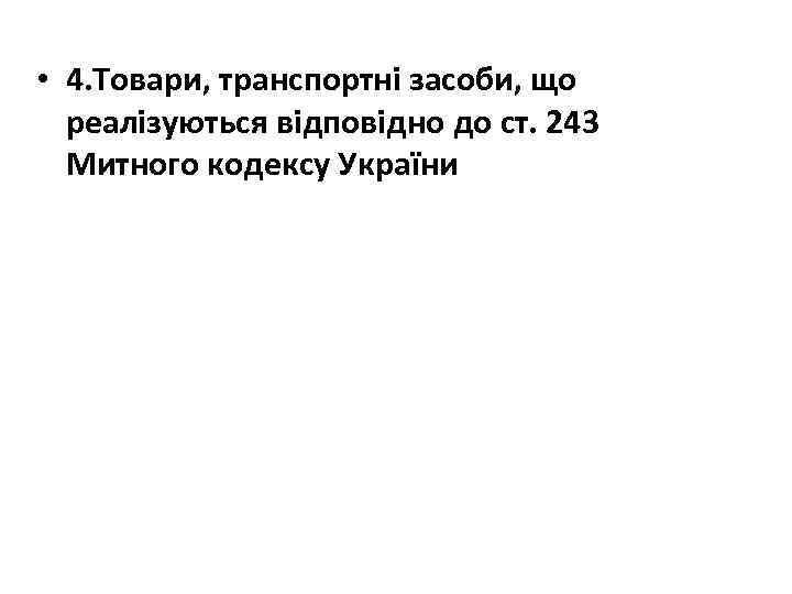 • 4. Товари, транспортні засоби, що реалізуються відповідно до ст. 243 Митного кодексу
