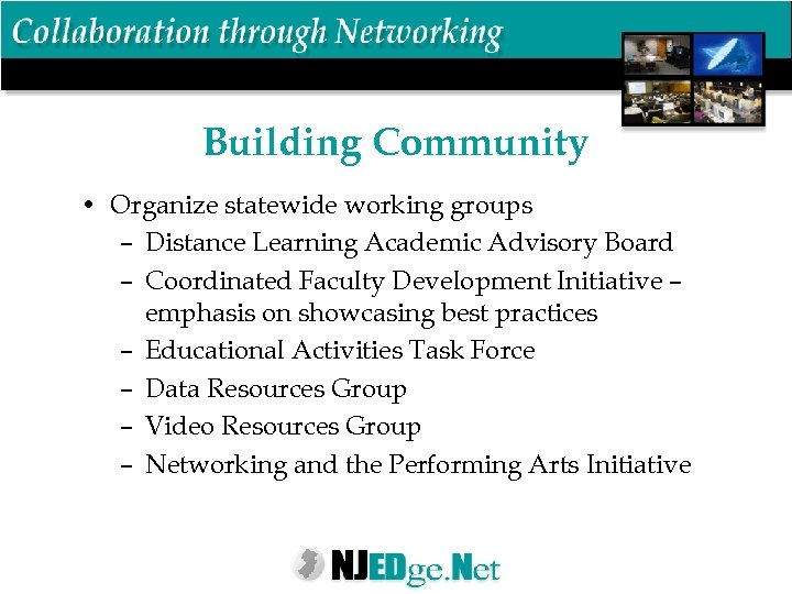 Building Community • Organize statewide working groups – Distance Learning Academic Advisory Board –