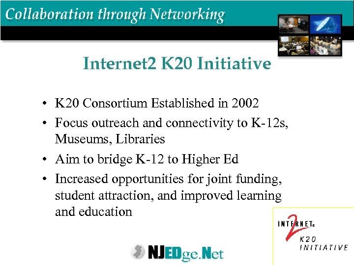 Internet 2 K 20 Initiative • K 20 Consortium Established in 2002 • Focus