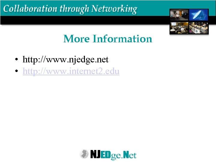 More Information • http: //www. njedge. net • http: //www. internet 2. edu