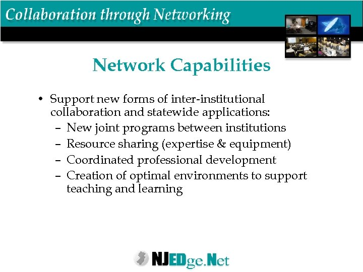 Network Capabilities • Support new forms of inter-institutional collaboration and statewide applications: – New