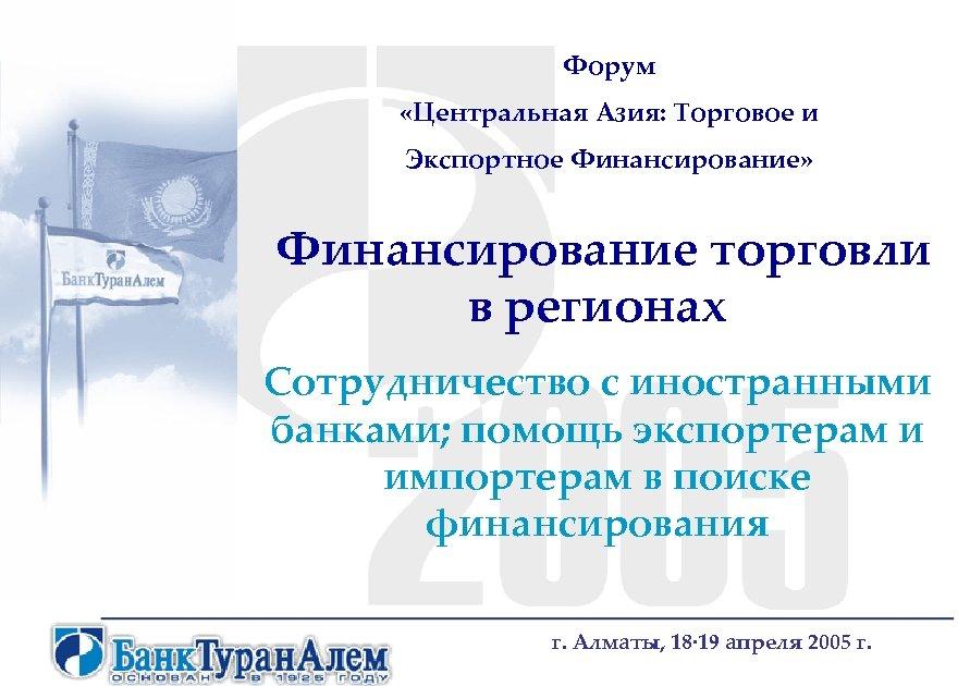 Форум «Центральная Азия: Торговое и Экспортное Финансирование» Финансирование торговли в регионах Сотрудничество с иностранными