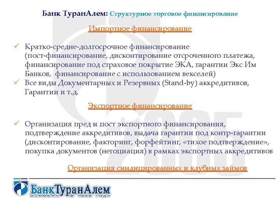 Банк Туран. Алем: Структурное торговое финансирование Импортное финансирование ü Кратко-средне-долгосрочное финансирование (пост-финансирование, дисконтирование отсроченного