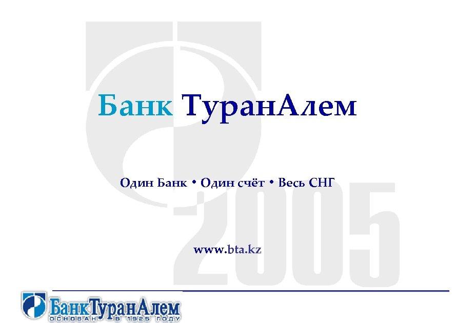 Банк Туран. Алем Один Банк • Один счёт • Весь СНГ www. bta. kz