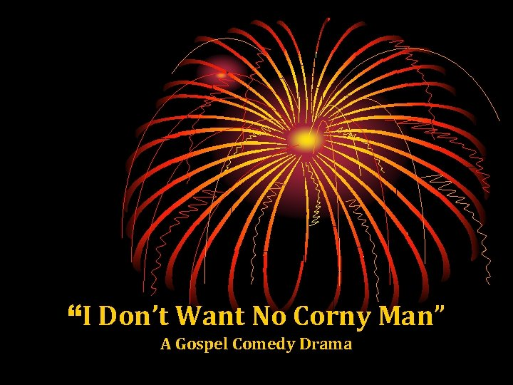 """""""I Don't Want No Corny Man"""" A Gospel Comedy Drama"""