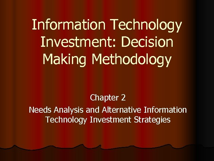 Information Technology Investment: Decision Making Methodology Chapter 2 Needs Analysis and Alternative Information Technology