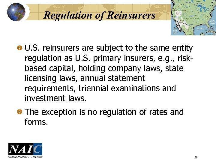 Regulation of Reinsurers U. S. reinsurers are subject to the same entity regulation as