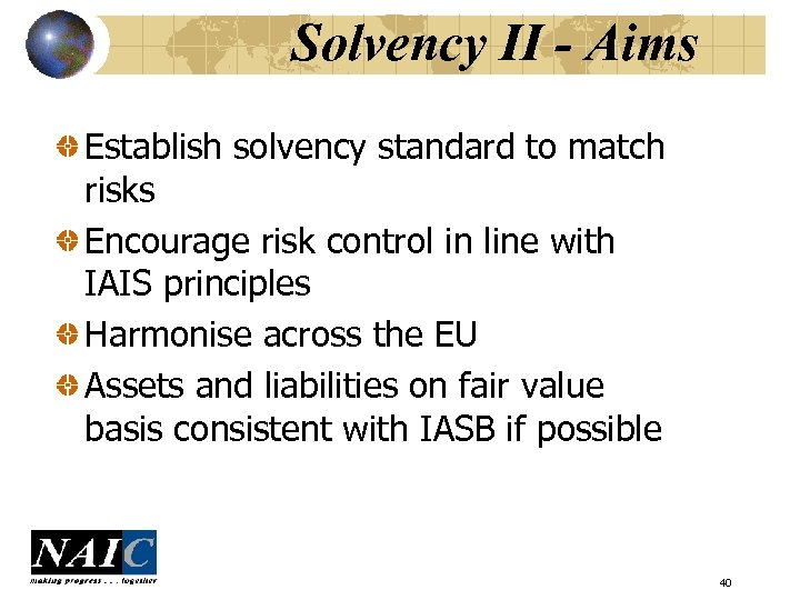 Solvency II - Aims Establish solvency standard to match risks Encourage risk control in