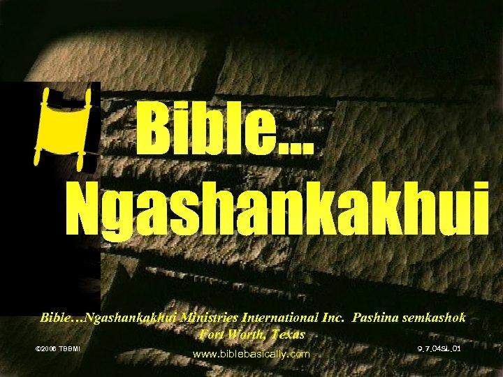 Bible…Ngashankakhui Ministries International Inc. Pashina semkashok Fort Worth, Texas © 2006 TBBMI © 2006