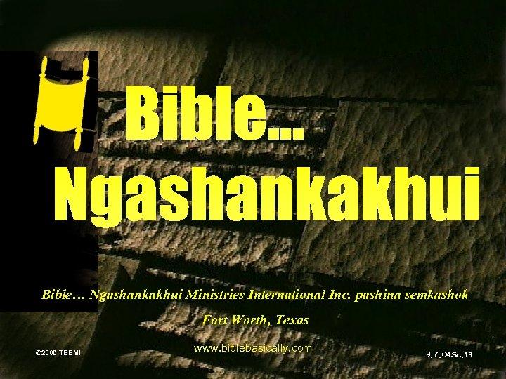 Bible… Ngashankakhui Ministries International Inc. pashina semkashok Fort Worth, Texas © 2006 TBBMI www.