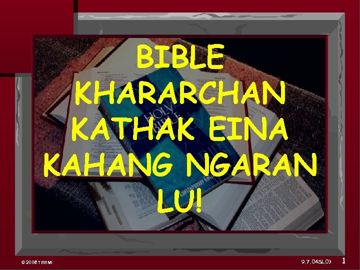 BIBLE KHARARCHAN KATHAK EINA KAHANG NGARAN LU! © 2006 TBBMI 9. 7. 04 SL.