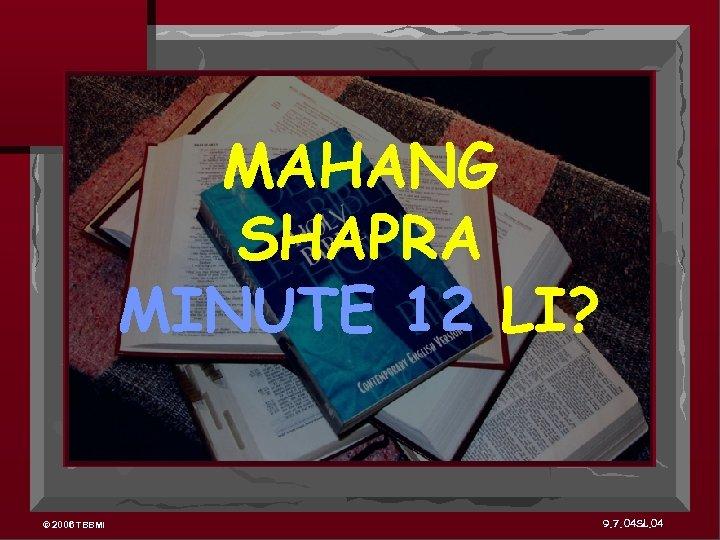 MAHANG SHAPRA MINUTE 12 LI? © 2006 TBBMI 9. 7. 04 SL. 04