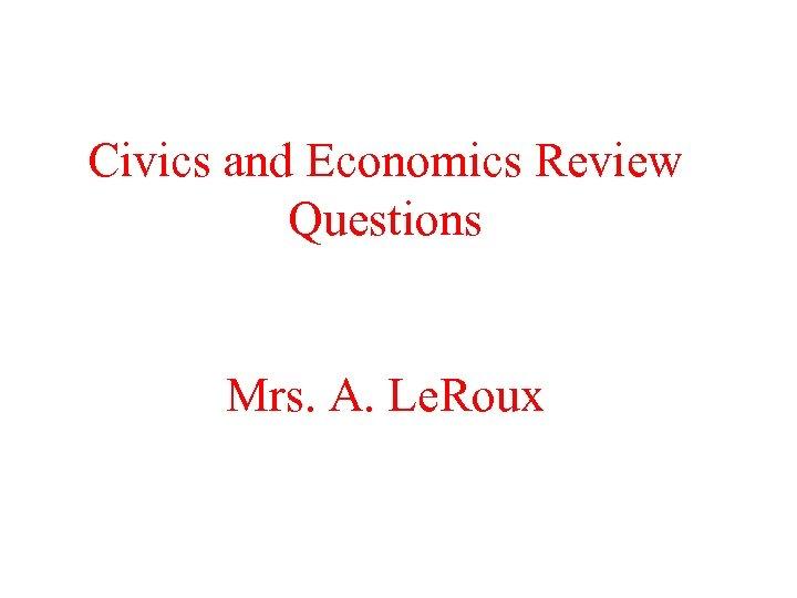 Civics and Economics Review Questions Mrs. A. Le. Roux