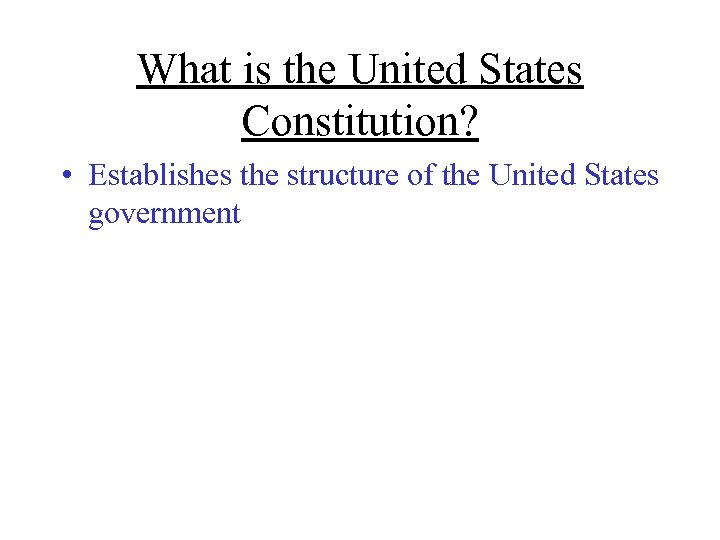 What is the United States Constitution? • Establishes the structure of the United States