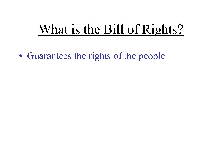 What is the Bill of Rights? • Guarantees the rights of the people