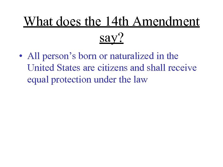 What does the 14 th Amendment say? • All person's born or naturalized in